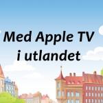 Verdt å vite når du bruker Apple TV i utlandet!